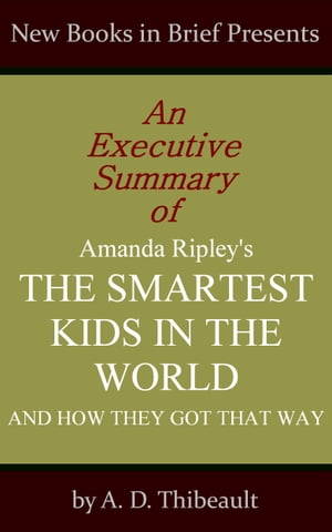 An Executive Summary of Amanda Ripley's 'The Smartest Kids in the World: And How They Got That Way' de A. D. Thibeault
