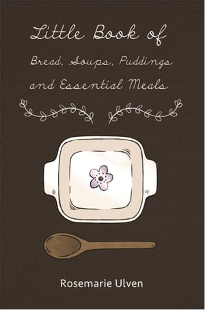 Little Book of Bread, Soups, Puddings, and Essential Meals: Using No Yeast, No Eggs, No Sugar, No Processed Oil A Fully Integrated Menu and Tips by Rosemarie Ulven