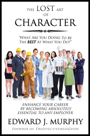 The Lost Art of Character: How to Enhance Your Career by Becoming Absolutely Essential to Any Employer by Edward J. Murphy