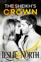 The Sheikh's Crown: Sheikh's Wedding Bet Series, #2 by Leslie North
