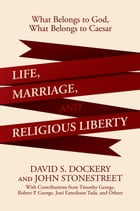 Life, Marriage, and Religious Liberty: What Belongs to God, What Belongs to Caesar by David S. Dockery