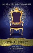The Esther Effect: The Secret to Her Success by Sandra Gregory Wakefield
