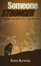 Someone Stronger: Helping Men Take Heart after Abortion by Kim Ketola