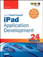 Sams Teach Yourself iPad Application Development in 24 Hours by John Ray
