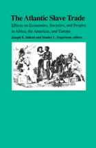 The Atlantic Slave Trade: Effects on Economies, Societies and Peoples in Africa, the Americas, and Europe by Joseph E. Inikori