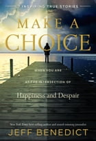 Make a Choice: When You Are at the Intersection of Happiness and Despair by Jeff Benedict