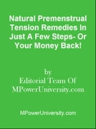 Natural Premenstrual Tension Remedies In Just A Few Steps- Or Your Money Back! by Editorial Team Of MPowerUniversity.com