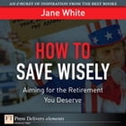 How to Save Wisely: Aiming for the Retirment You Deserve by Jane White