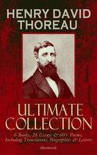 HENRY DAVID THOREAU - Ultimate Collection: 6 Books, 26 Essays & 60+ Poems, Including Translations. Biographies & Letters (Illustrated): Walden, The Ma by Henry David Thoreau