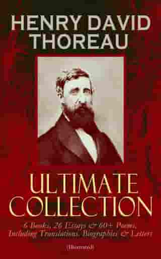HENRY DAVID THOREAU - Ultimate Collection: 6 Books, 26 Essays & 60+ Poems, Including Translations. Biographies & Letters (Illustrated): Walden, The Maine Woods, Cape Cod, A Yankee in Canada, Canoeing in the Wilderness, Civil Disobedience, Slavery in Massachusetts, Life Without Principle, Excursions, Poems of Nature, Familiar Letters… by Henry David Thoreau