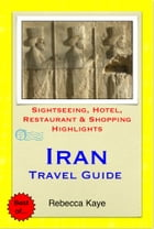 Iran Travel Guide - Sightseeing, Hotel, Restaurant & Shopping Highlights (Illustrated) by Rebecca Kaye