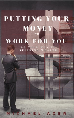 Putting Your Money to Work for You on Your Way to Building Wealth by Michael Ager