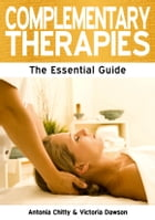 Complementary Therapies: The Essential Guide by Antonia Chitty and Victoria Dawson