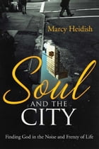 Soul and the City: Finding God in the Noise and Frenzy of Life by Marcy Heidish