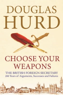 Book Choose Your Weapons: The British Foreign Secretary by Douglas Hurd