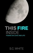 This Fire Inside: Poems on Love and Life by Surayah C White