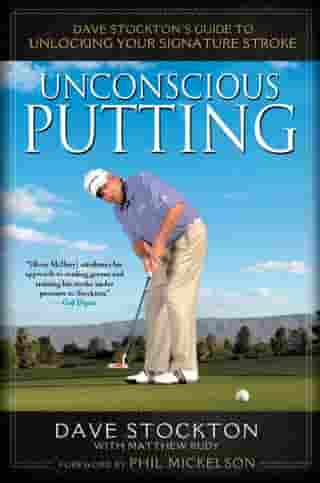 Unconscious Putting: Dave Stockton's Guide to Unlocking Your Signature Stroke by Dave Stockton