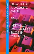 How To Get a Website Name and Install a WordPress Blog In Minutes! by Web of Life Solutions