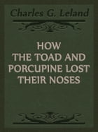 How The Toad And Porcupine Lost Their Noses by Charles G. Leland