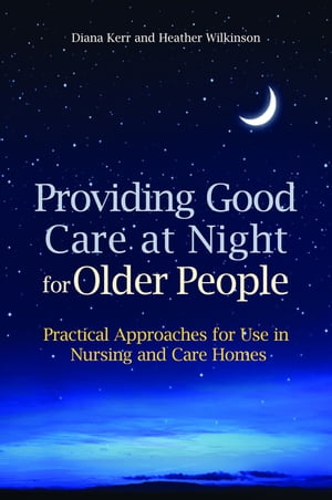 Providing Good Care at Night for Older People Practical Approaches for Use in Nursing and Care Homes