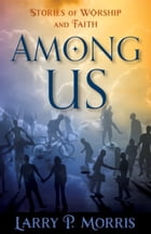 Among Us: Stories of Worship and Faith by Larry Morris