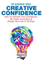 Creative Confidence: How To Unleash Your Confidence, Be Super Innovative & Design Your Life In 30 Days by The Blokehead