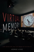 Virtual Memory: Time-Based Art and the Dream of Digitality by Homay King