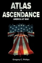 ATLAS in ASCENDANCE: America at War by Gregory C Phillips
