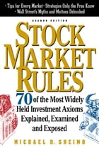Stock Market Rules: 70 of the Most Widely Held Investment Axioms Explained, Examined and Exposed