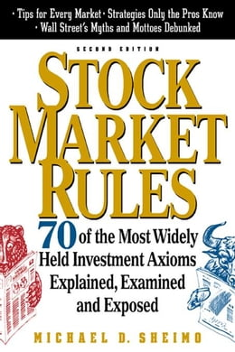 Book Stock Market Rules: 70 of the Most Widely Held Investment Axioms Explained, Examined and Exposed by Sheimo, Michael