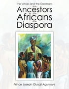 The Virtues and the Greatness of the Ancestors of the Africans in the Diaspora by Raphael Kayode Adeigbe