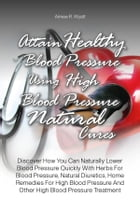 Attain Healthy Blood Pressure Using High Blood Pressure Natural Cures: Discover How You Can Naturally Lower Blood Pressure Quickly With Herbs For Bloo by Aimee R. Wyatt