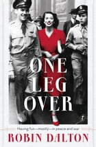One Leg Over: Having Fun—Mostly—in Peace and War by Robin Dalton