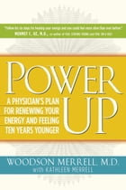 Power Up: A Physician's Plan for Renewing Your Energy and Feeling Ten Years Younger by Woodson Merrell