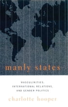 Manly States: Masculinities, International Relations, and Gender Politics by Charlotte Hooper
