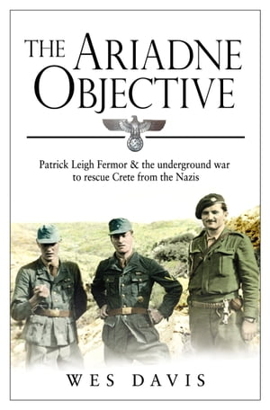 The Ariadne Objective Patrick Leigh Fermor and the Underground War to Rescue Crete from the Nazis