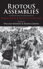 Riotous Assemblies: Rebels, Riots and Revolts In Ireland by William Sheehan