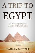 A TRIP TO EGYPT: All Around The World: A Series Of Travel Guides, #4 by Sahara S. Sanders