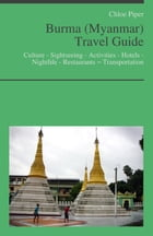 Burma (Myanmar) Travel Guide: Culture - Sightseeing - Activities - Hotels - Nightlife - Restaurants – Transportation by Chloe Piper