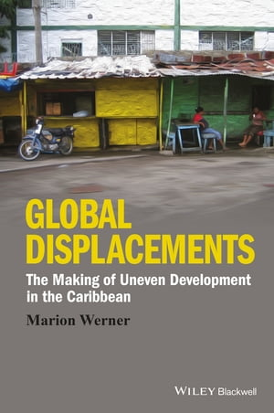 Global Displacements: The Making of Uneven Development in the Caribbean by Marion Werner