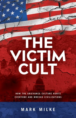 The Victim Cult: How the grievance culture hurts everyone and wrecks civilizations by Mark Milke