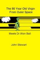 The 80 Year Old Virgin From Outer Space: Meets Dr.Won Ball by John Stewart