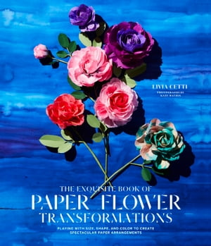 The Exquisite Book of Paper Flower Transformations Playing with Size,  Shape,  and Color to Create Spectacular Paper Arrangements