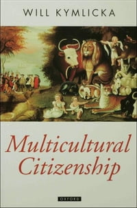 Multicultural Citizenship : A Liberal Theory of Minority Rights: A Liberal Theory of Minority Rights