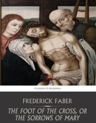 The Foot of the Cross, or the Sorrows of Mary by Frederick Faber