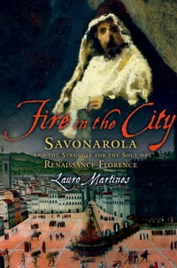 Fire in the City: Savonarola and the Struggle for the Soul of Renaissance Florence