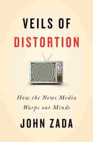 Veils of Distortion: How the News Media Warps Our Minds by John Zada