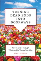 Turning Dead Ends into Doorways: How to Grow through Whatever Life Throws Your Way by Staci Boden