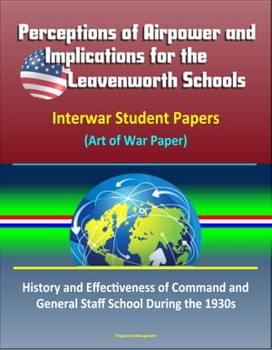 Perceptions of Airpower and Implications for the Leavenworth Schools: Interwar Student Papers (Art of War Paper) ? History and Effectiveness of Comman