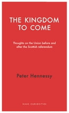 The Kingdom to Come: Thoughts on the Union before and after the Scottish Independence Referendum by Peter Hennessy